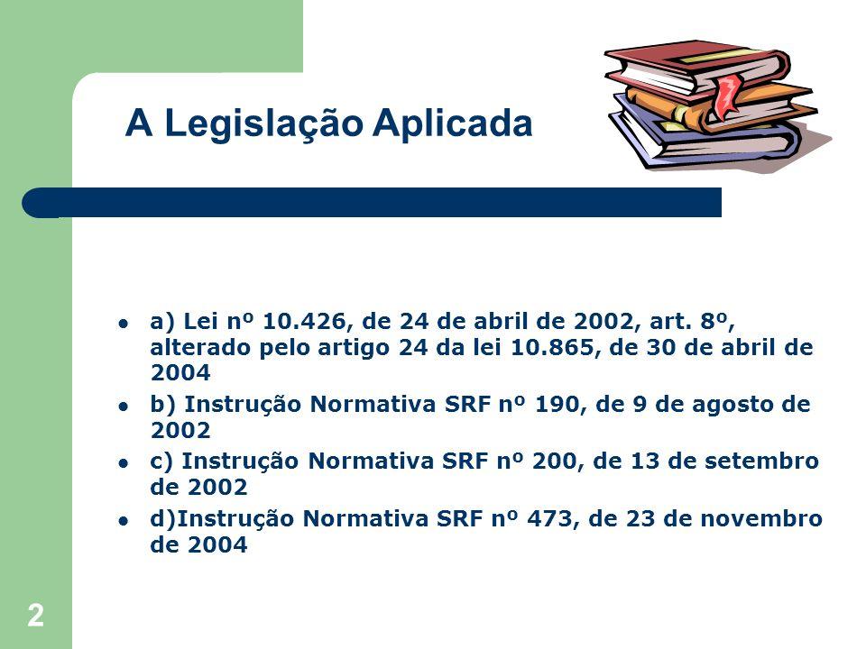 2 A Legislação Aplicada a) Lei nº 10.426, de 24 de abril de 2002, art. 8º, alterado pelo artigo 24 da lei 10.865, de 30 de abril de 2004 b) Instrução