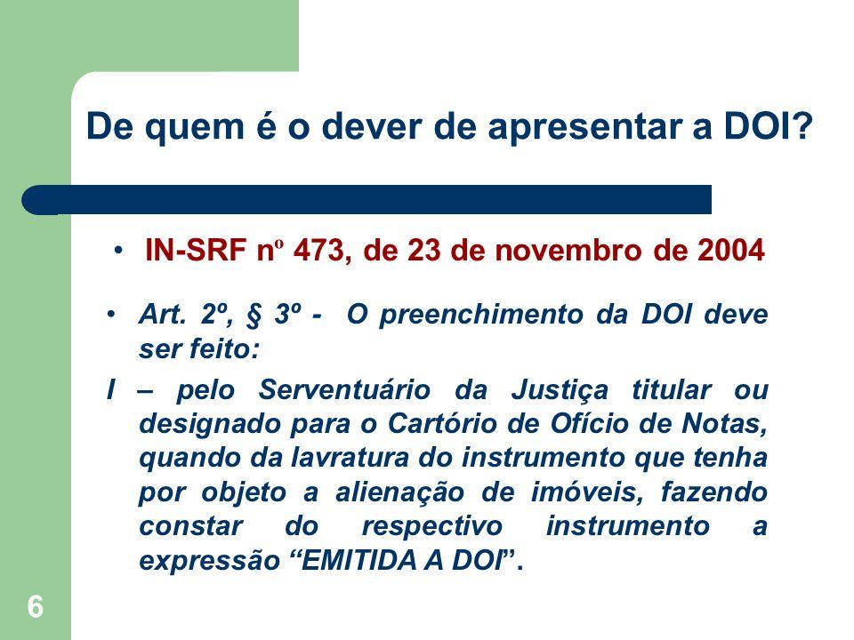 6 De quem é o dever de apresentar a DOI? IN-SRF n º 473, de 23 de novembro de 2004 Art. 2º, § 3º - O preenchimento da DOI deve ser feito: I – pelo Ser