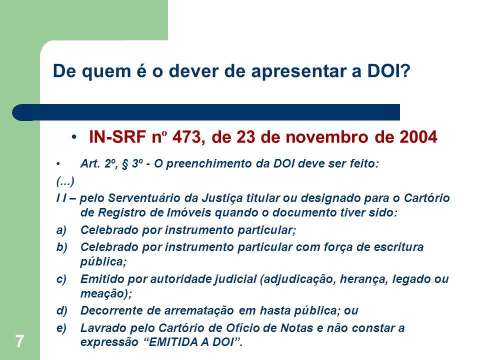 7 De quem é o dever de apresentar a DOI? IN-SRF n º 473, de 23 de novembro de 2004 Art. 2º, § 3º - O preenchimento da DOI deve ser feito: (...) I I –