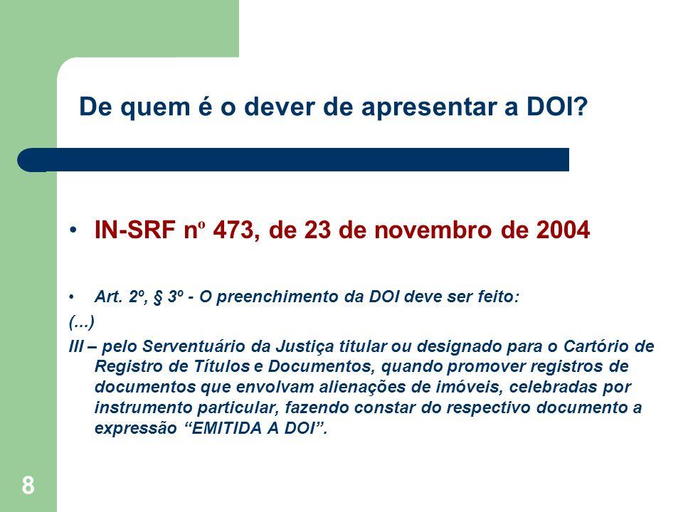 8 De quem é o dever de apresentar a DOI? IN-SRF n º 473, de 23 de novembro de 2004 Art. 2º, § 3º - O preenchimento da DOI deve ser feito: (...) III –