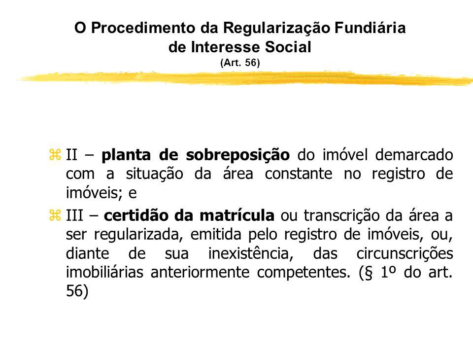 O Procedimento da Regularização Fundiária de Interesse Social (Art. 56) zO auto de demarcação urbanística deve ser instruído com: zI – planta e memori