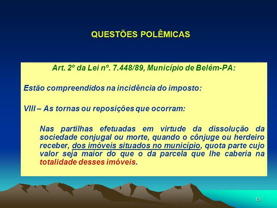13 QUESTÕES POLÊMICAS Art. 2º da Lei nº. 7.448/89, Município de Belém-PA: Estão compreendidos na incidência do imposto: VIII – As tornas ou reposições