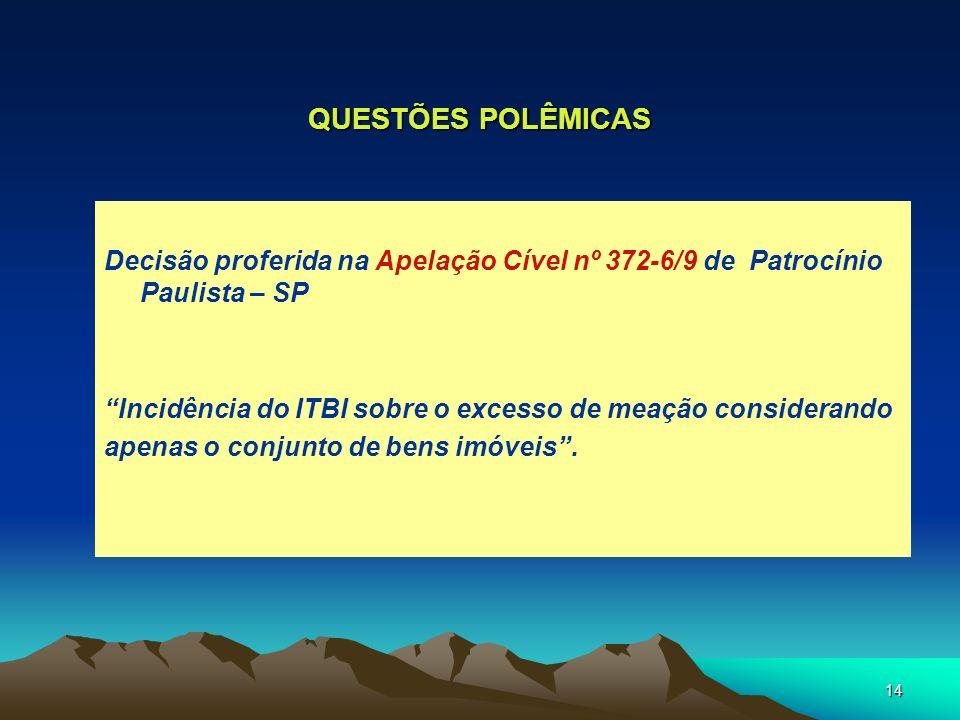 14 QUESTÕES POLÊMICAS Decisão proferida na Apelação Cível nº 372-6/9 de Patrocínio Paulista – SP Incidência do ITBI sobre o excesso de meação consider