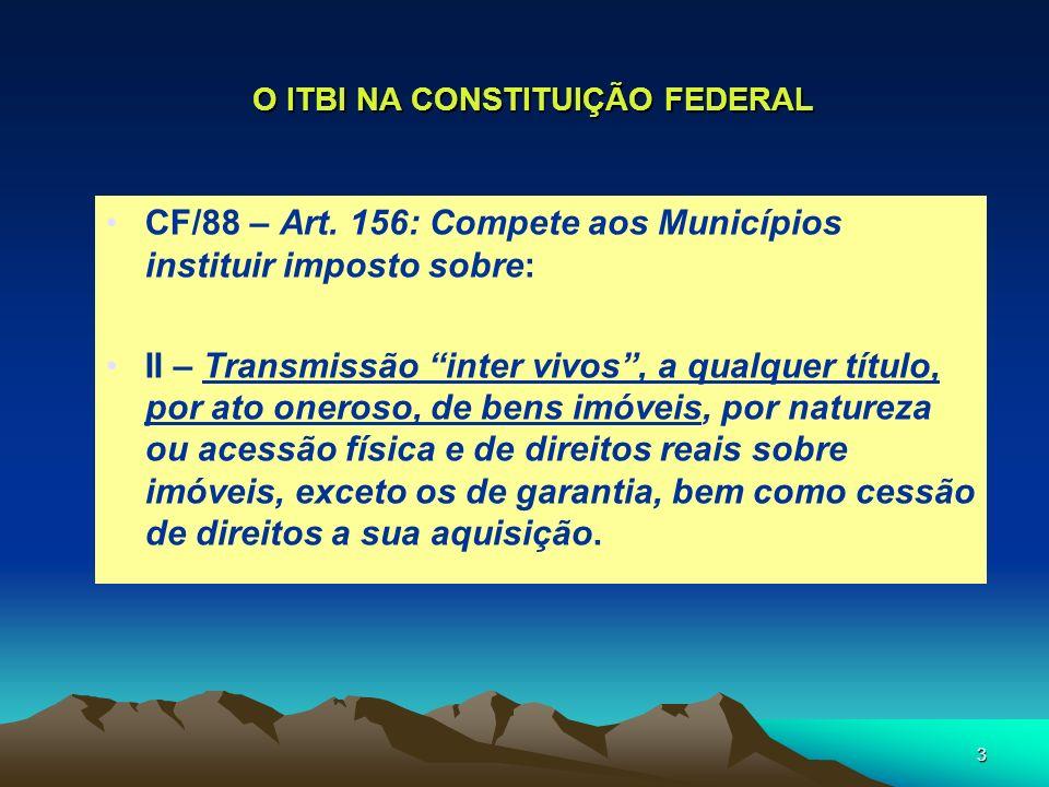 3 O ITBI NA CONSTITUIÇÃO FEDERAL CF/88 – Art. 156: Compete aos Municípios instituir imposto sobre: II – Transmissão inter vivos, a qualquer título, po