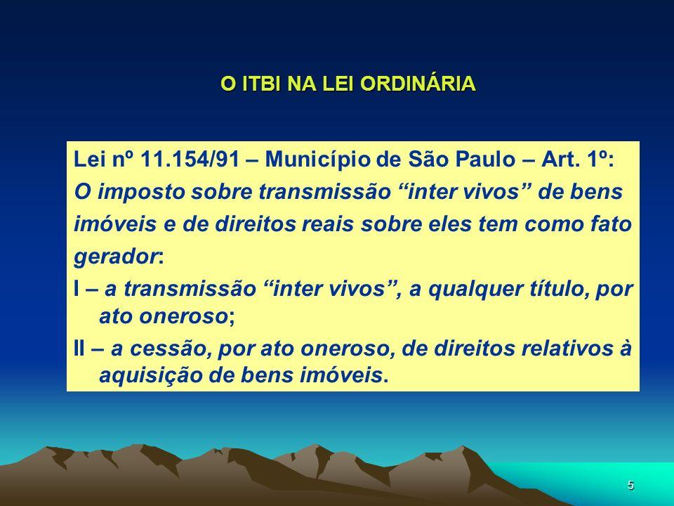 5 O ITBI NA LEI ORDINÁRIA Lei nº 11.154/91 – Município de São Paulo – Art. 1º: O imposto sobre transmissão inter vivos de bens imóveis e de direitos r