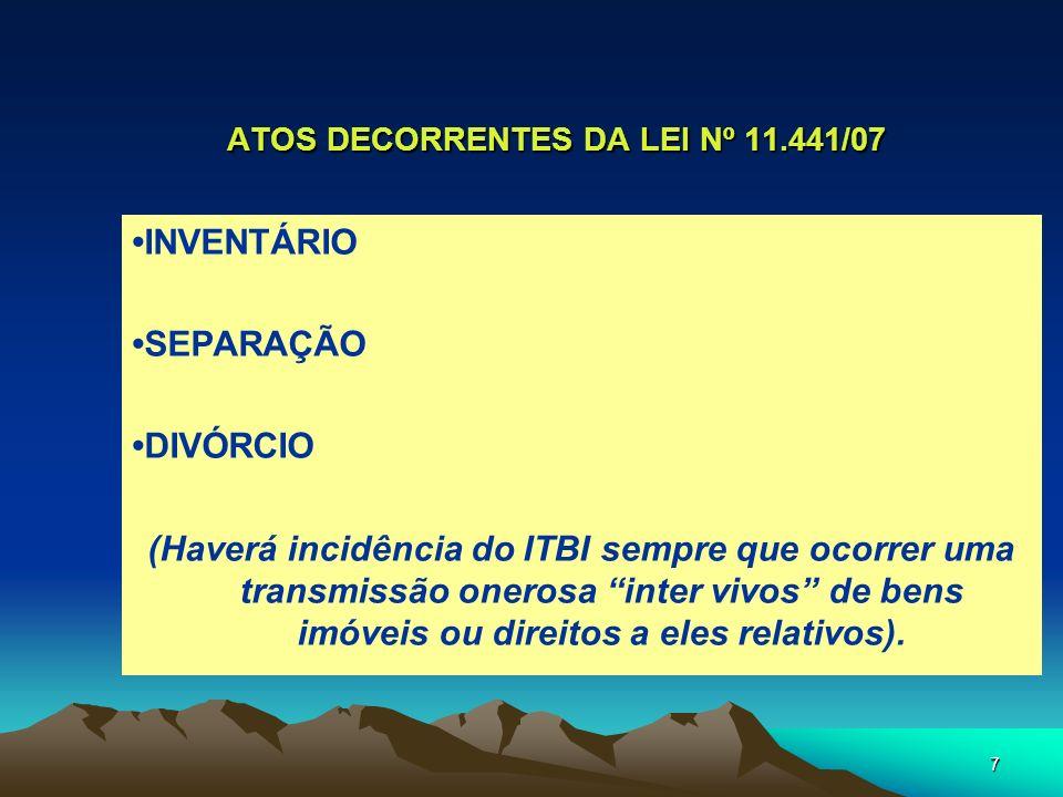 7 ATOS DECORRENTES DA LEI Nº 11.441/07 INVENTÁRIO SEPARAÇÃO DIVÓRCIO (Haverá incidência do ITBI sempre que ocorrer uma transmissão onerosa inter vivos