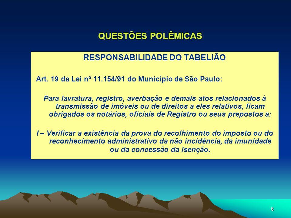 8 QUESTÕES POLÊMICAS RESPONSABILIDADE DO TABELIÃO Art. 19 da Lei nº 11.154/91 do Município de São Paulo: Para lavratura, registro, averbação e demais