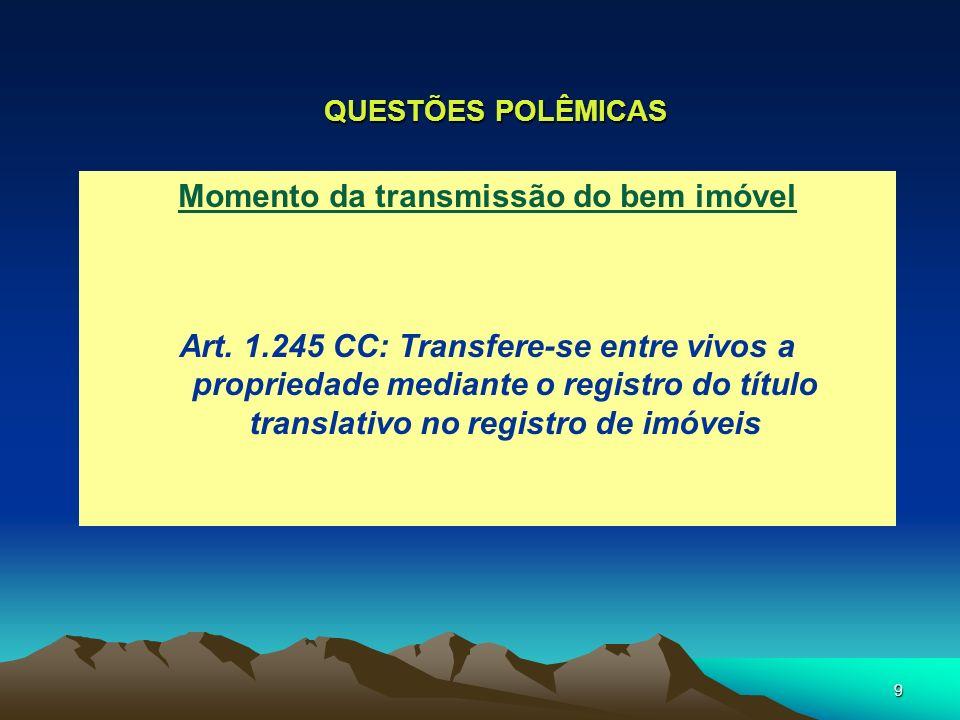 9 QUESTÕES POLÊMICAS Momento da transmissão do bem imóvel Art. 1.245 CC: Transfere-se entre vivos a propriedade mediante o registro do título translat