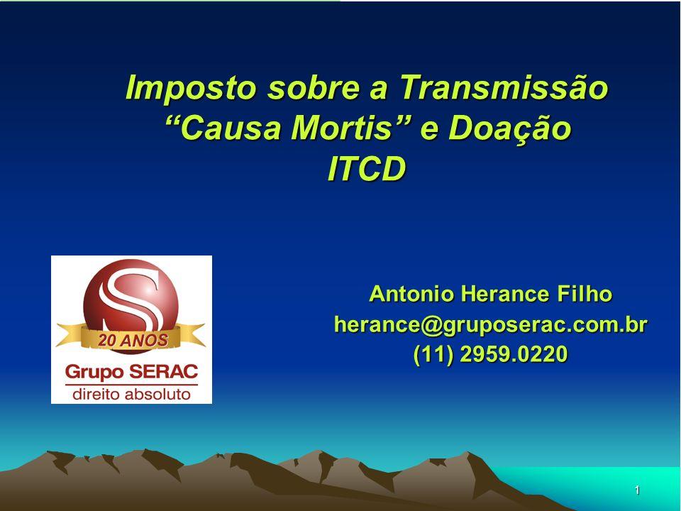 1 Imposto sobre a Transmissão Causa Mortis e Doação ITCD Antonio Herance Filho herance@gruposerac.com.br (11) 2959.0220