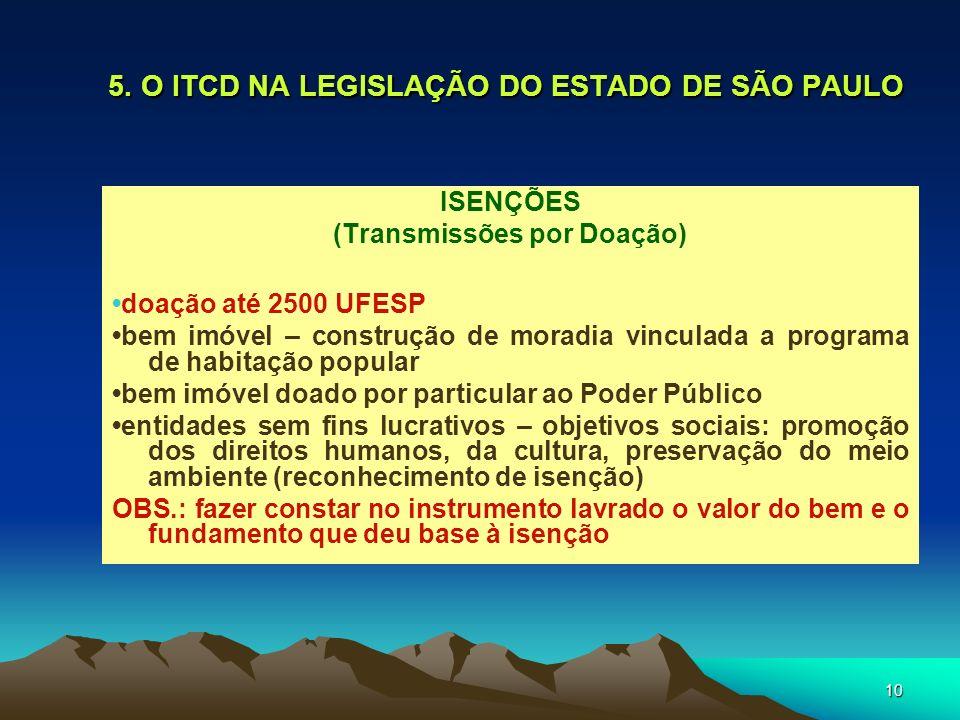 10 5. O ITCD NA LEGISLAÇÃO DO ESTADO DE SÃO PAULO ISENÇÕES (Transmissões por Doação) doação até 2500 UFESP bem imóvel – construção de moradia vinculad