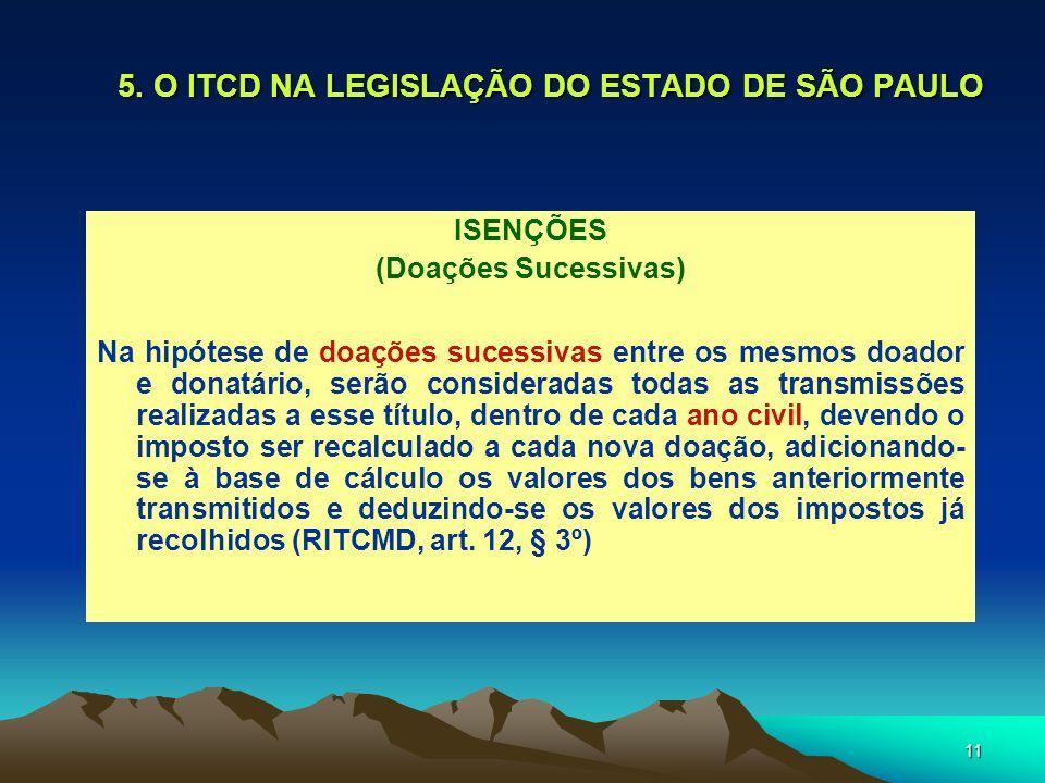 11 5. O ITCD NA LEGISLAÇÃO DO ESTADO DE SÃO PAULO ISENÇÕES (Doações Sucessivas) Na hipótese de doações sucessivas entre os mesmos doador e donatário,