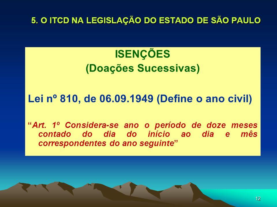12 5. O ITCD NA LEGISLAÇÃO DO ESTADO DE SÃO PAULO ISENÇÕES (Doações Sucessivas) Lei nº 810, de 06.09.1949 (Define o ano civil) Art. 1º Considera-se an