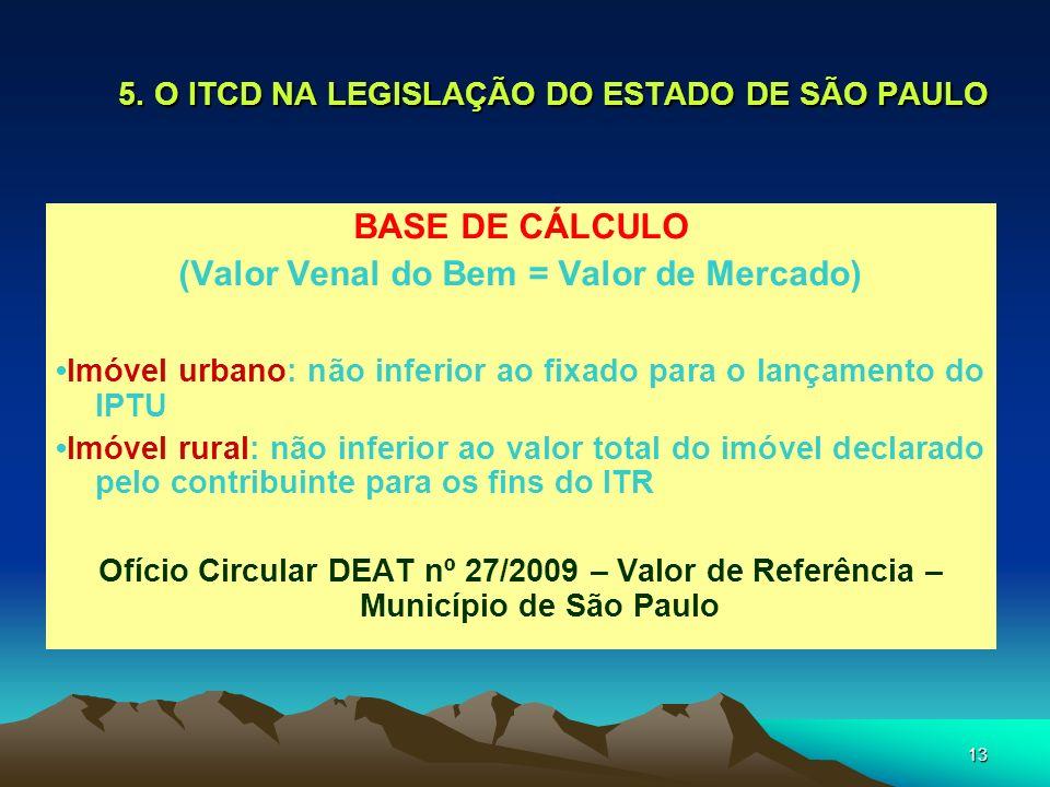 13 5. O ITCD NA LEGISLAÇÃO DO ESTADO DE SÃO PAULO BASE DE CÁLCULO (Valor Venal do Bem = Valor de Mercado) Imóvel urbano: não inferior ao fixado para o