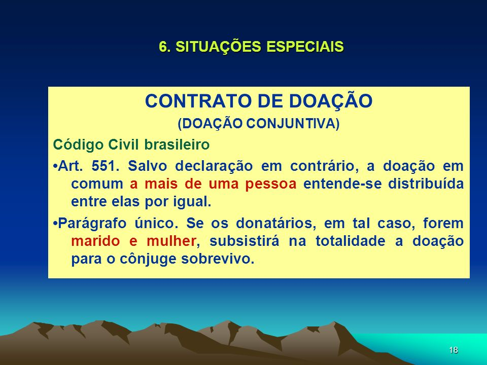 18 6. SITUAÇÕES ESPECIAIS CONTRATO DE DOAÇÃO (DOAÇÃO CONJUNTIVA) Código Civil brasileiro Art. 551. Salvo declaração em contrário, a doação em comum a