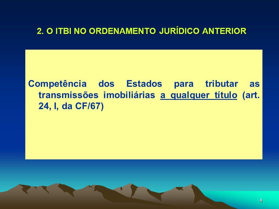 4 2. O ITBI NO ORDENAMENTO JURÍDICO ANTERIOR Competência dos Estados para tributar as transmissões imobiliárias a qualquer título (art. 24, I, da CF/6
