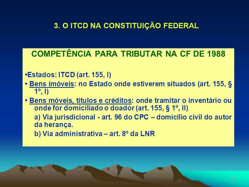 5 3. O ITCD NA CONSTITUIÇÃO FEDERAL COMPETÊNCIA PARA TRIBUTAR NA CF DE 1988 Estados: ITCD (art. 155, I) Bens imóveis: no Estado onde estiverem situado