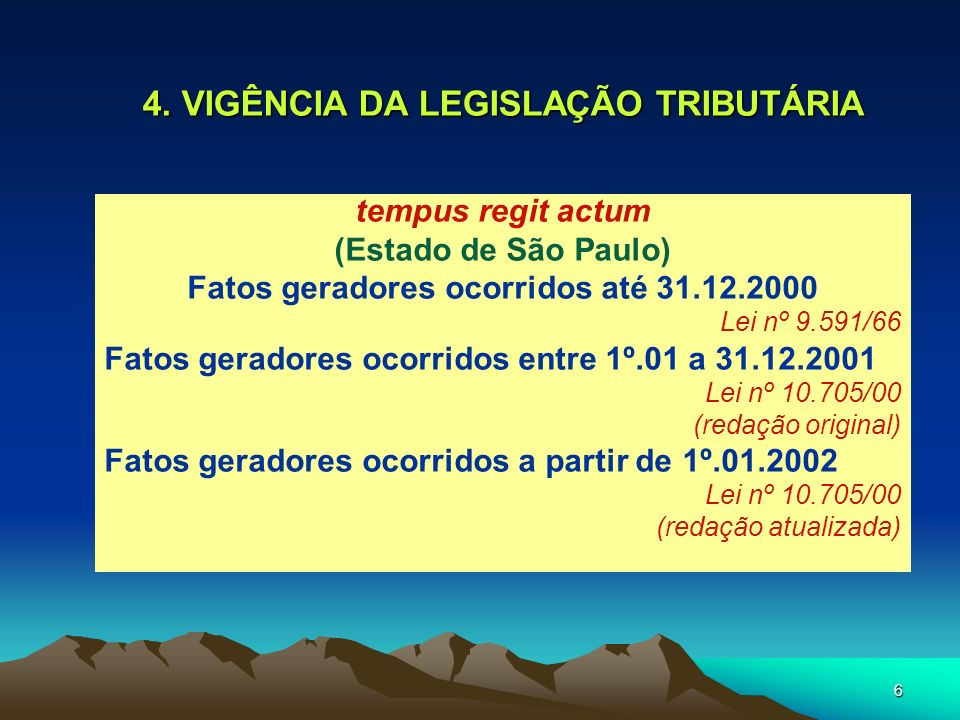 6 4. VIGÊNCIA DA LEGISLAÇÃO TRIBUTÁRIA tempus regit actum (Estado de São Paulo) Fatos geradores ocorridos até 31.12.2000 Lei nº 9.591/66 Fatos gerador