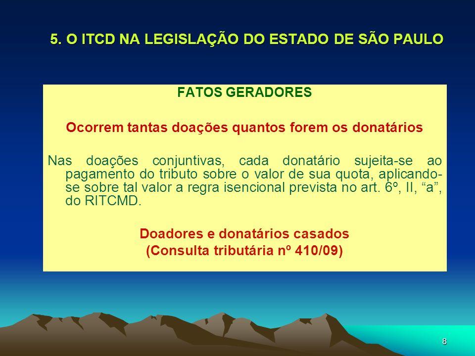 8 5. O ITCD NA LEGISLAÇÃO DO ESTADO DE SÃO PAULO FATOS GERADORES Ocorrem tantas doações quantos forem os donatários Nas doações conjuntivas, cada dona
