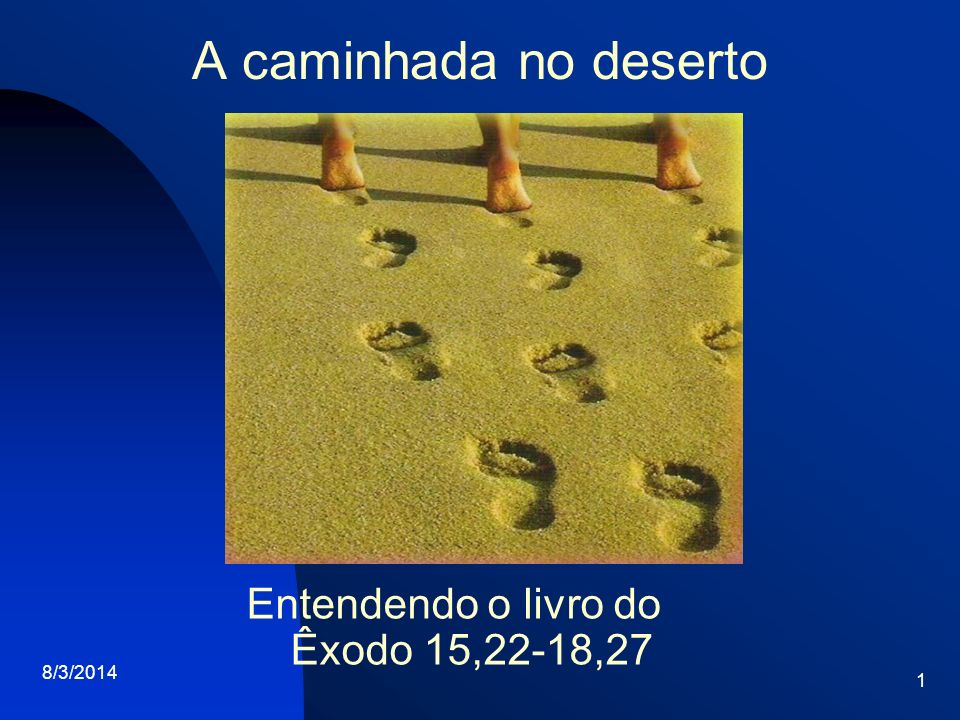 A caminhada no deserto 8/3/2014 1 Entendendo o livro do Êxodo 15,22-18,27