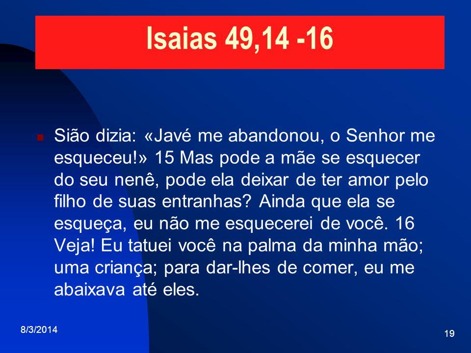 Isaias 49,14 -16 Sião dizia: «Javé me abandonou, o Senhor me esqueceu!» 15 Mas pode a mãe se esquecer do seu nenê, pode ela deixar de ter amor pelo fi