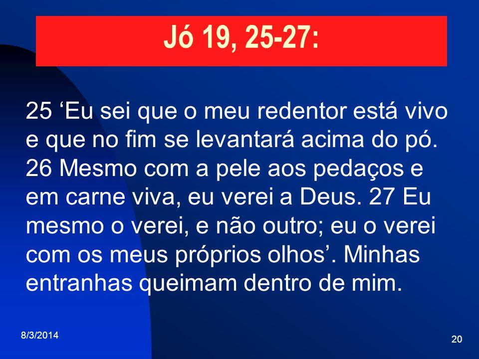 Jó 19, 25-27: 25 Eu sei que o meu redentor está vivo e que no fim se levantará acima do pó. 26 Mesmo com a pele aos pedaços e em carne viva, eu verei