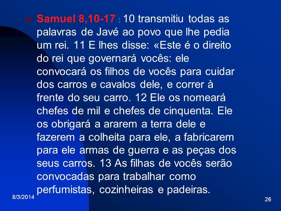 Samuel 8,10-17 : 10 transmitiu todas as palavras de Javé ao povo que lhe pedia um rei. 11 E lhes disse: «Este é o direito do rei que governará vocês: