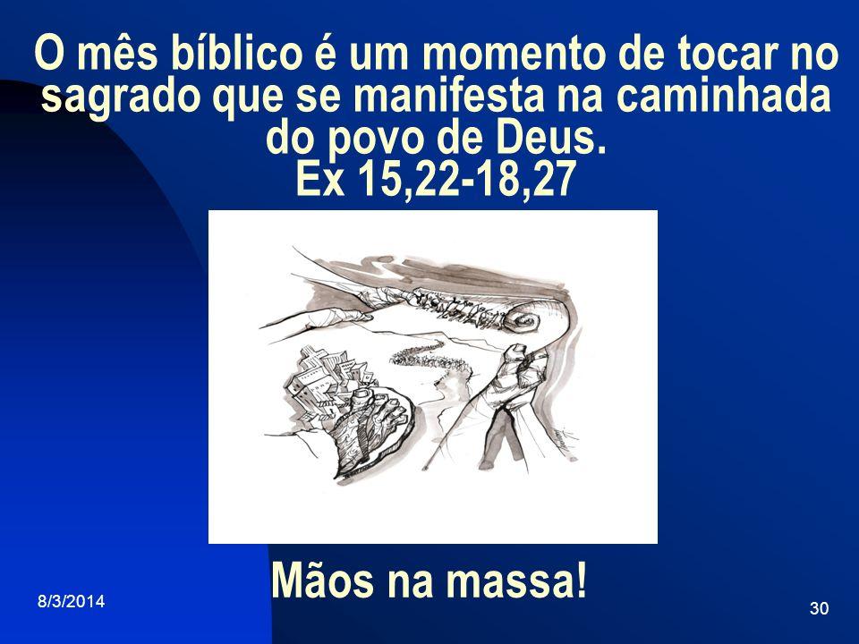 O mês bíblico é um momento de tocar no sagrado que se manifesta na caminhada do povo de Deus. Ex 15,22-18,27 8/3/2014 30 Mãos na massa!