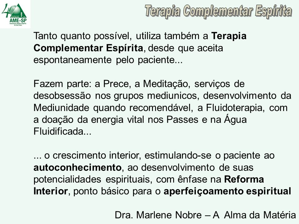 MEDICINA COMPLEMENTAR E INTEGRATIVA Medicina Alopática Medicina Alopática Medicina Complementar (Homeopatia, Acupuntura) Medicina Complementar (Homeopatia, Acupuntura) Terapias Naturais (Fitoterapia, Florais, Fluidoterapia) Terapias Naturais (Fitoterapia, Florais, Fluidoterapia) Terapias Corporais e Motoras (Conscientização) Terapias Corporais e Motoras (Conscientização) Terapias Bioenergéticas (Reiky, Johrei, Passe) Terapias Bioenergéticas (Reiky, Johrei, Passe) Terapias Artistícas (Arteterapia, Musicoterapia) Terapias Artistícas (Arteterapia, Musicoterapia) Terapias Mente – Corpo (Meditação, Relaxamento) Terapias Mente – Corpo (Meditação, Relaxamento) Psicoterapias => Ressignificação Psicoterapias => Ressignificação Práticas Espirituais e Religiosidade (Prece, Caridade) Práticas Espirituais e Religiosidade (Prece, Caridade)