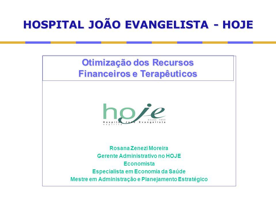 HOSPITAL JOÃO EVANGELISTA - HOJE Rosana Zenezi Moreira Gerente Administrativo no HOJE Economista Especialista em Economia da Saúde Mestre em Administração e Planejamento Estratégico Otimização dos Recursos Financeiros e Terapêuticos