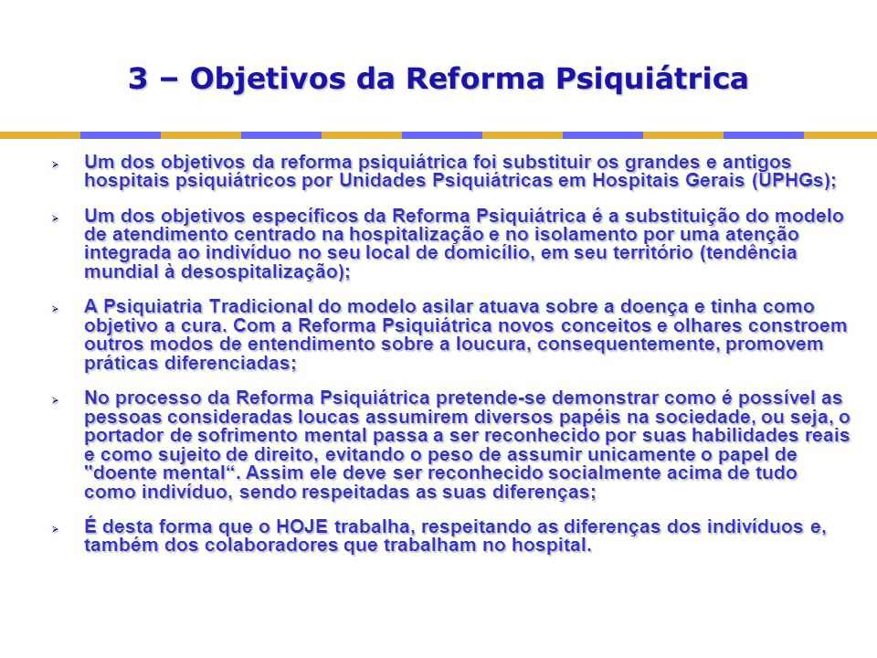 3 – Objetivos da Reforma Psiquiátrica Um dos objetivos da reforma psiquiátrica foi substituir os grandes e antigos hospitais psiquiátricos por Unidades Psiquiátricas em Hospitais Gerais (UPHGs); Um dos objetivos da reforma psiquiátrica foi substituir os grandes e antigos hospitais psiquiátricos por Unidades Psiquiátricas em Hospitais Gerais (UPHGs); Um dos objetivos específicos da Reforma Psiquiátrica é a substituição do modelo de atendimento centrado na hospitalização e no isolamento por uma atenção integrada ao indivíduo no seu local de domicílio, em seu território (tendência mundial à desospitalização); Um dos objetivos específicos da Reforma Psiquiátrica é a substituição do modelo de atendimento centrado na hospitalização e no isolamento por uma atenção integrada ao indivíduo no seu local de domicílio, em seu território (tendência mundial à desospitalização); A Psiquiatria Tradicional do modelo asilar atuava sobre a doença e tinha como objetivo a cura.