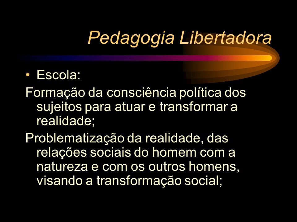 Pedagogia Libertadora Escola: Formação da consciência política dos sujeitos para atuar e transformar a realidade; Problematização da realidade, das re