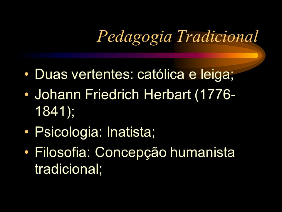 Pedagogia Tradicional Escola: Converter o súdito em cidadão que domine a arte e a retórica; Conteúdos: Humanísticos e Enciclopédicos; O professor é o centro do processo; O aluno é passivo, receptivo;