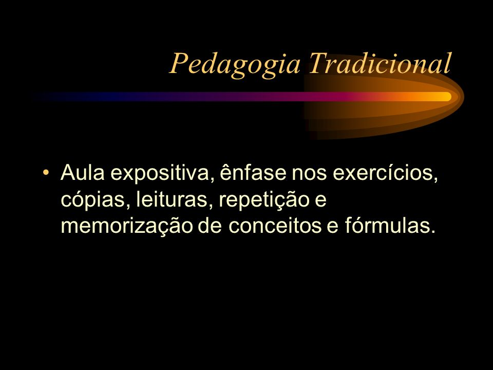 Pedagogia Tradicional Aula expositiva, ênfase nos exercícios, cópias, leituras, repetição e memorização de conceitos e fórmulas.