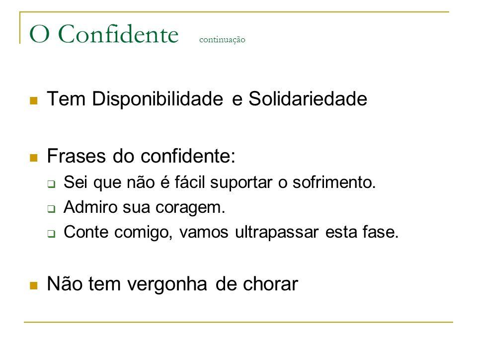 O Confidente continuação Tem Disponibilidade e Solidariedade Frases do confidente: Sei que não é fácil suportar o sofrimento. Admiro sua coragem. Cont