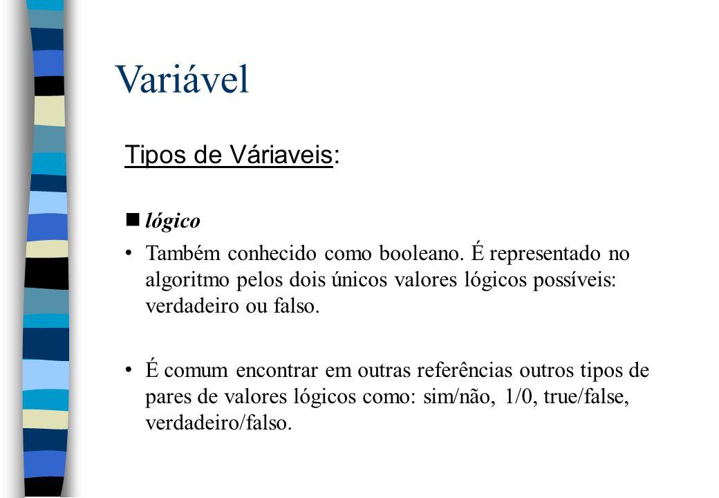 Variável Tipos de Váriaveis: nlógico Também conhecido como booleano. É representado no algoritmo pelos dois únicos valores lógicos possíveis: verdadei