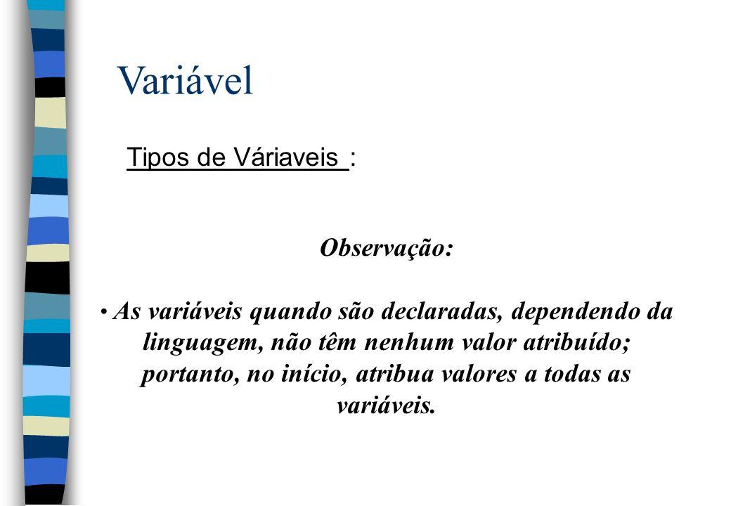 Variável Tipos de Váriaveis : Observação: As variáveis quando são declaradas, dependendo da linguagem, não têm nenhum valor atribuído; portanto, no in