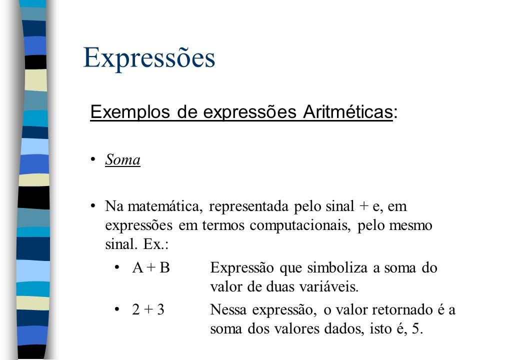 Expressões Exemplos de expressões Aritméticas: Soma Na matemática, representada pelo sinal + e, em expressões em termos computacionais, pelo mesmo sin
