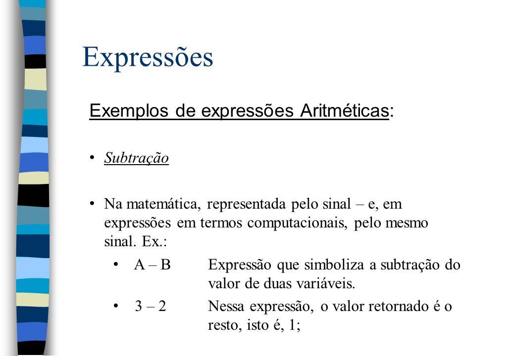 Expressões Exemplos de expressões Aritméticas: Subtração Na matemática, representada pelo sinal – e, em expressões em termos computacionais, pelo mesm