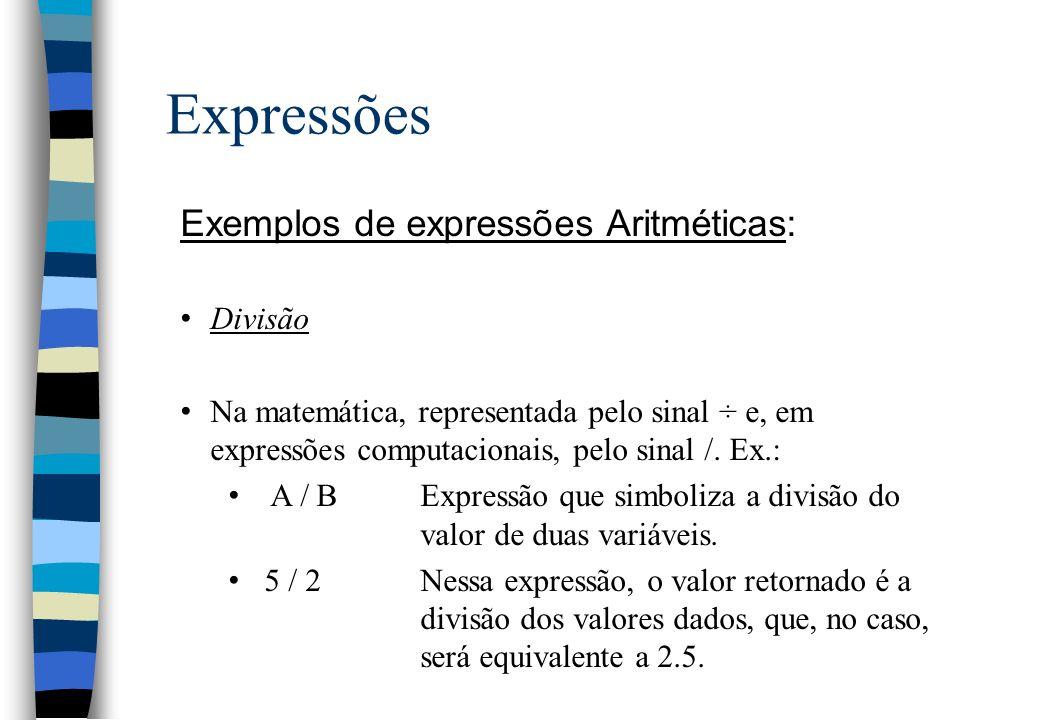 Expressões Exemplos de expressões Aritméticas: Divisão Na matemática, representada pelo sinal ÷ e, em expressões computacionais, pelo sinal /. Ex.: A