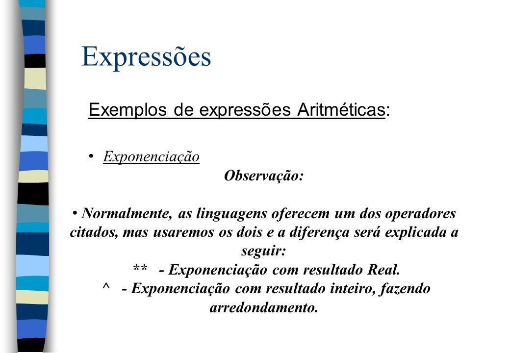 Expressões Exemplos de expressões Aritméticas: Exponenciação Observação: Normalmente, as linguagens oferecem um dos operadores citados, mas usaremos o