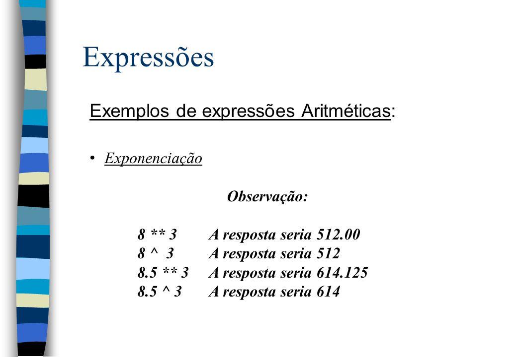 Expressões Exemplos de expressões Aritméticas: Exponenciação Observação: 8 ** 3A resposta seria 512.00 8 ^ 3A resposta seria 512 8.5 ** 3 A resposta s