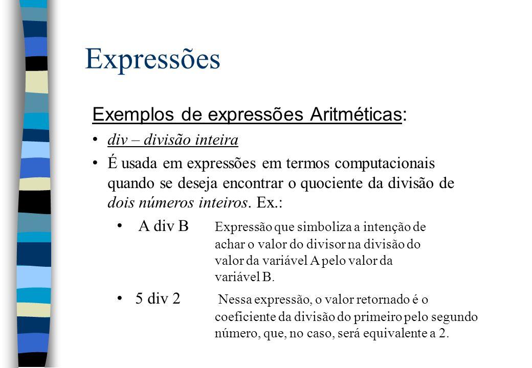 Expressões Exemplos de expressões Aritméticas: div – divisão inteira É usada em expressões em termos computacionais quando se deseja encontrar o quoci