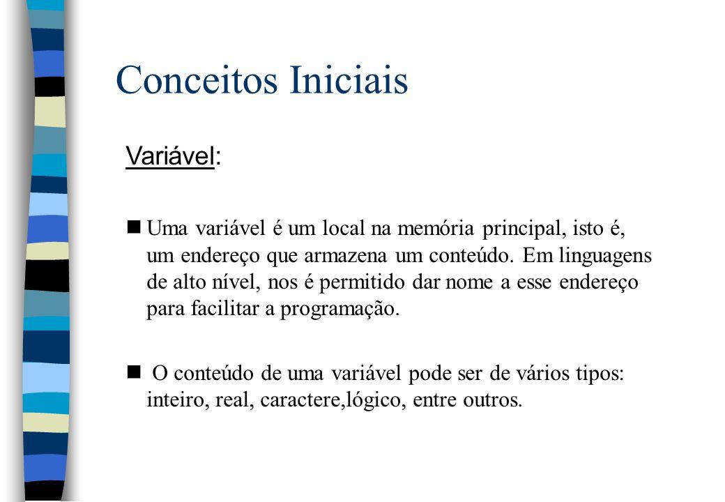 Conceitos Iniciais Variável: nEm algoritmos, as variáveis serão definidas no início, por meio do comando definido: nOs tipos que usaremos serão: int nomedavariávelinteira ; real nomedavariávelreal ; string nomedavariávelstring ; logico nomedavariávellogica ; Tipo da variável nome da variável;