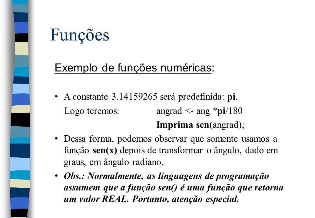 Funções Exemplo de funções numéricas: A constante 3.14159265 será predefinida: pi. Logo teremos:angrad <- ang *pi/180 Imprima sen(angrad); Dessa forma