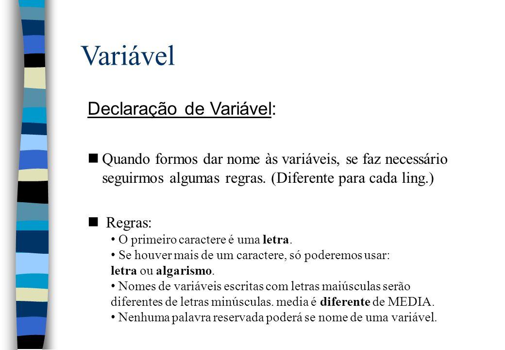Variável Exemplos de declaração de Variável: nNormalmente declarar-se uma variável no início do algoritmo, isto serve para que seja alocada (reservada) uma área na memória (endereço de memória) para a variável.