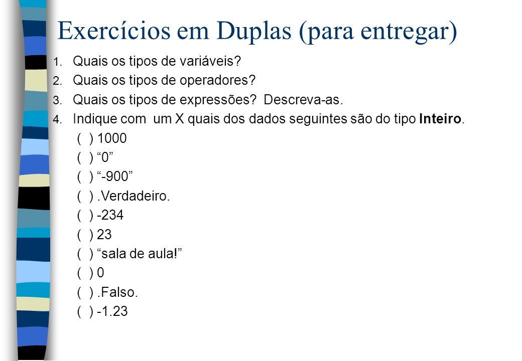 Exercícios em Duplas (para entregar) 1. Quais os tipos de variáveis? 2. Quais os tipos de operadores? 3. Quais os tipos de expressões? Descreva-as. 4.