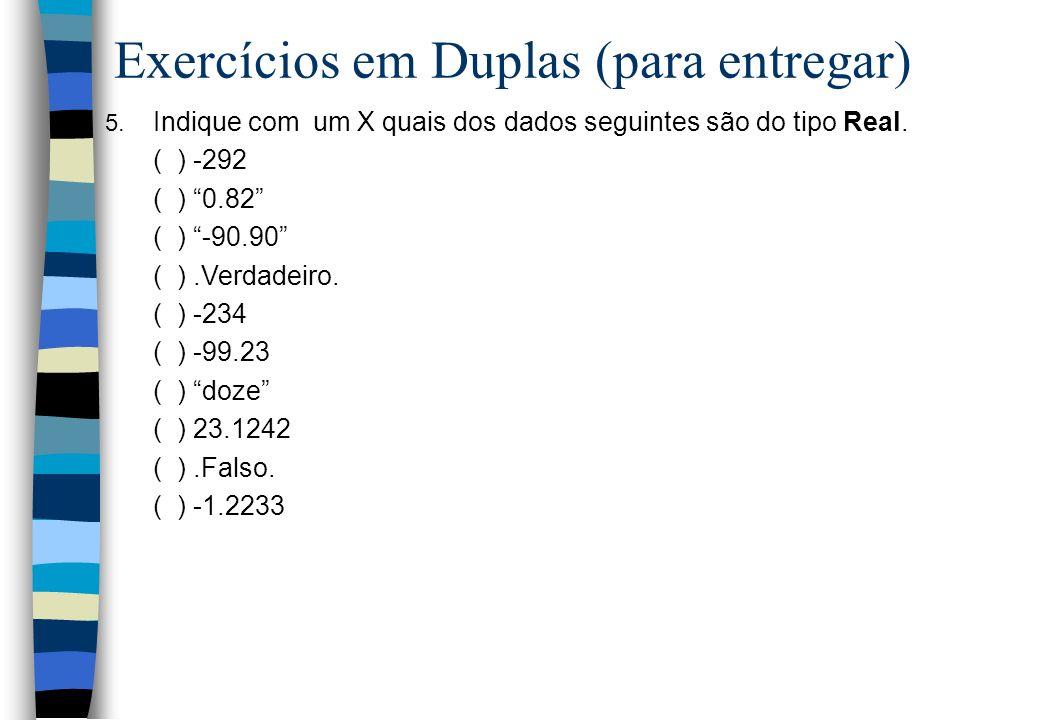 Exercícios em Duplas (para entregar) 5. Indique com um X quais dos dados seguintes são do tipo Real. ( ) -292 ( ) 0.82 ( ) -90.90 ( ).Verdadeiro. ( )