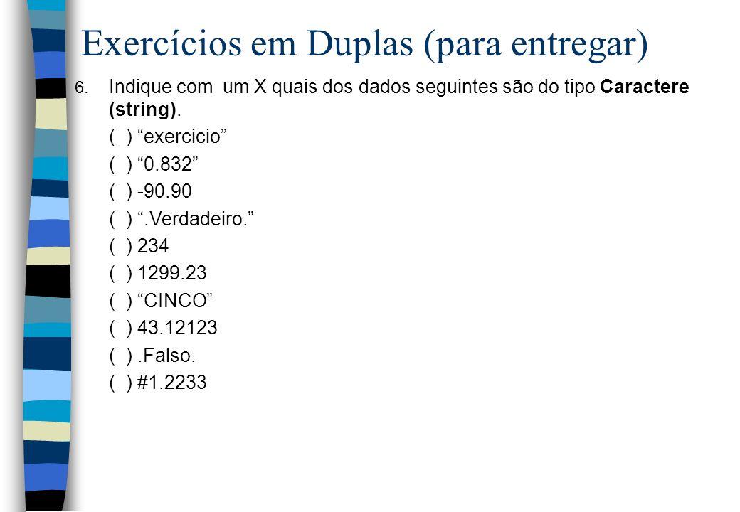 Exercícios em Duplas (para entregar) 6. Indique com um X quais dos dados seguintes são do tipo Caractere (string). ( ) exercicio ( ) 0.832 ( ) -90.90