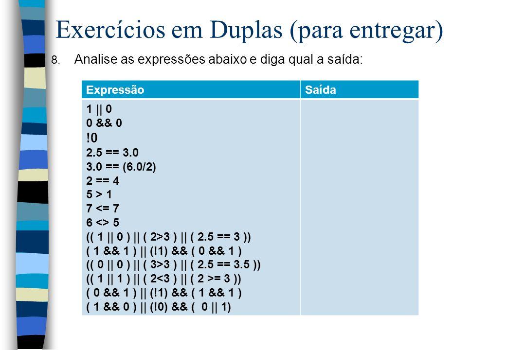 Exercícios em Duplas (para entregar) 8. Analise as expressões abaixo e diga qual a saída: ExpressãoSaída 1 || 0 0 && 0 !0 2.5 == 3.0 3.0 == (6.0/2) 2