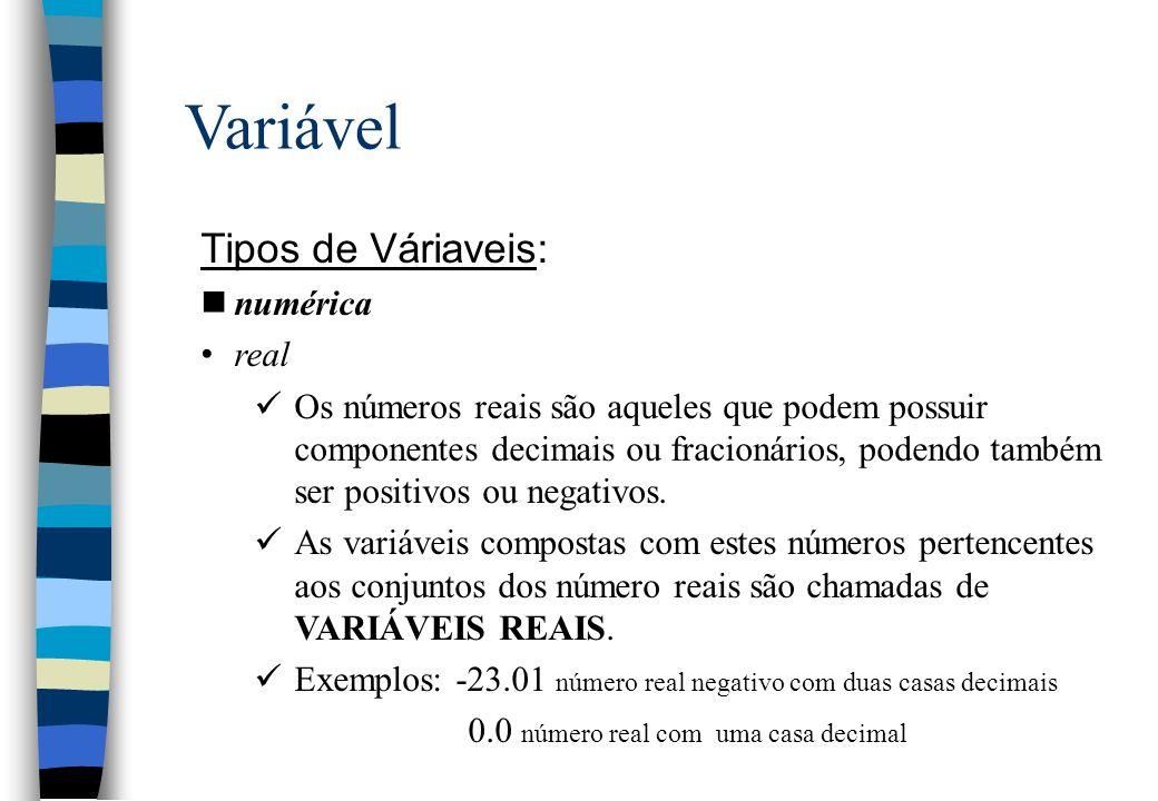 Variável Tipos de Váriaveis: nnumérica real Os números reais são aqueles que podem possuir componentes decimais ou fracionários, podendo também ser po